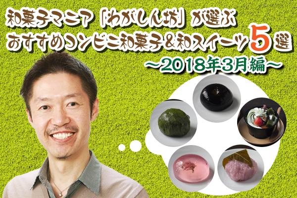 【3月編】和菓子マニア「わがしん坊」が選ぶ!おすすめコンビニ和菓子&和スイーツ5選